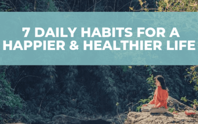 7 Daily Habits For A Happier & Healthier Life